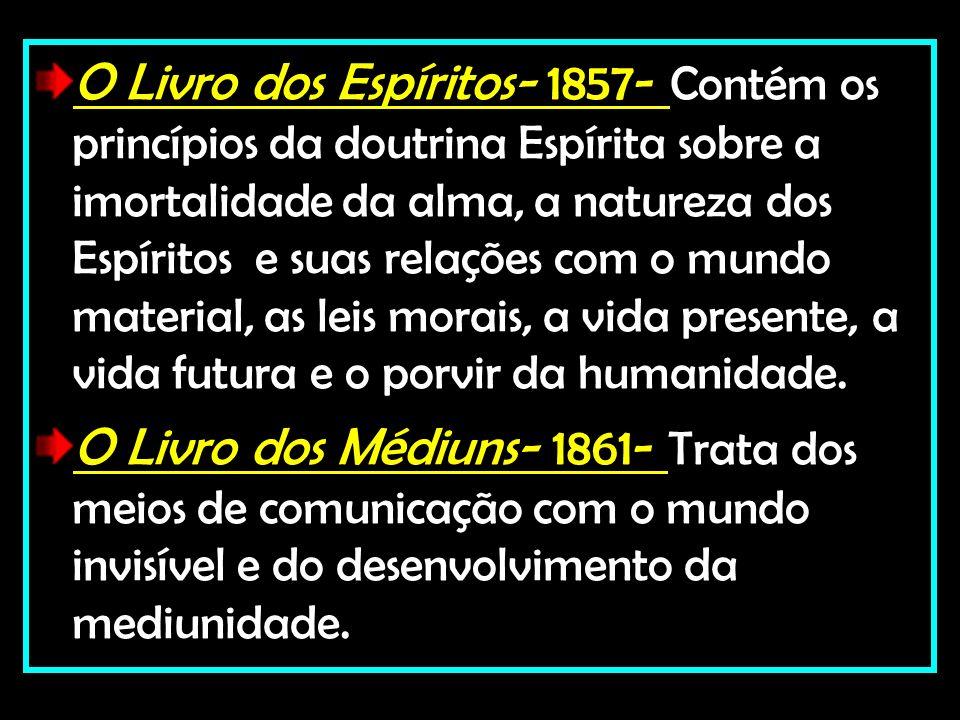 O Livro dos Espíritos- 1857- Contém os princípios da doutrina Espírita sobre a imortalidade da alma, a natureza dos Espíritos e suas relações com o mundo material, as leis morais, a vida presente, a vida futura e o porvir da humanidade.