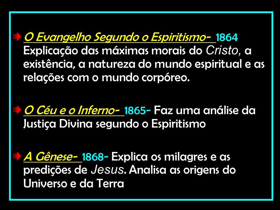 O Evangelho Segundo o Espiritismo- 1864 Explicação das máximas morais do Cristo, a existência, a natureza do mundo espiritual e as relações com o mundo corpóreo.