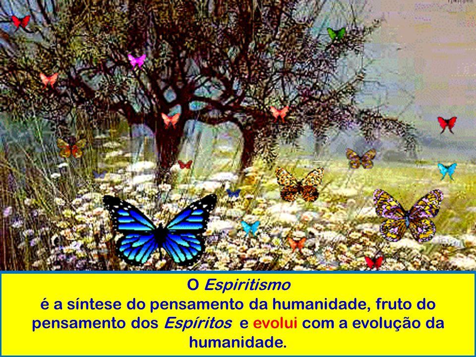 O Espiritismo é a síntese do pensamento da humanidade, fruto do pensamento dos Espíritos e evolui com a evolução da humanidade.