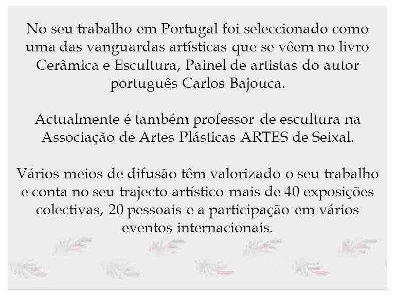 No seu trabalho em Portugal foi seleccionado como uma das vanguardas artísticas que se vêem no livro Cerâmica e Escultura, Painel de artistas do autor português Carlos Bajouca.