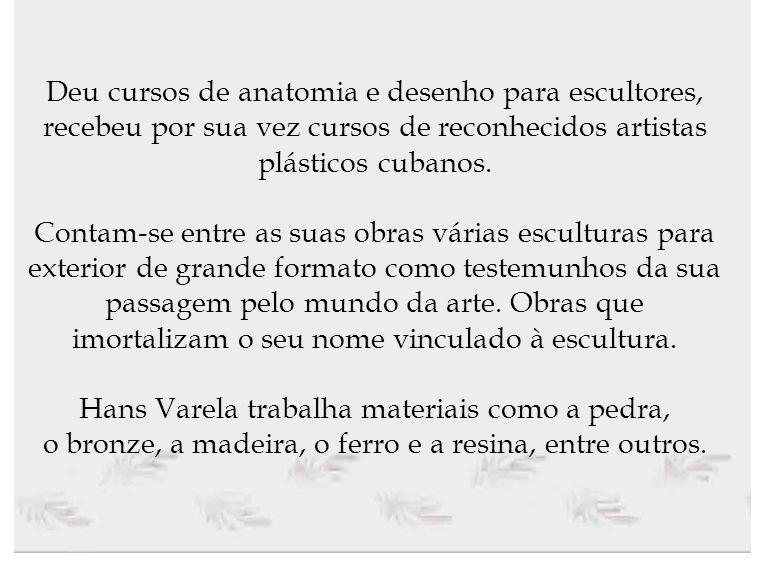 Deu cursos de anatomia e desenho para escultores, recebeu por sua vez cursos de reconhecidos artistas plásticos cubanos.