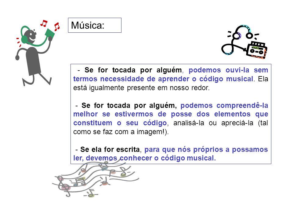 Música: - Se for tocada por alguém, podemos ouvi-la sem termos necessidade de aprender o código musical. Ela está igualmente presente em nosso redor.