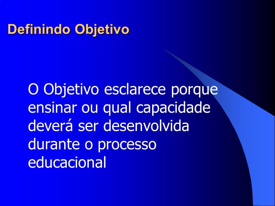 Definindo Objetivo O Objetivo esclarece porque ensinar ou qual capacidade deverá ser desenvolvida durante o processo educacional.