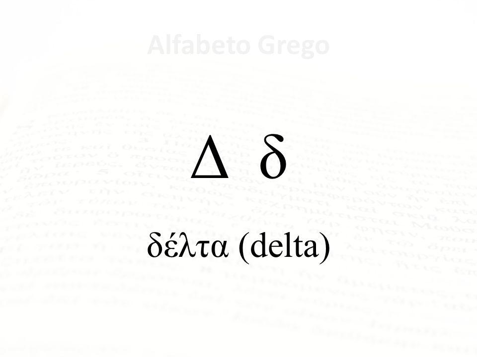 Δ δ δέλτα (delta) Alfabeto Grego Letra Nome da Letra Α α ἄλφα Β β βῆτα