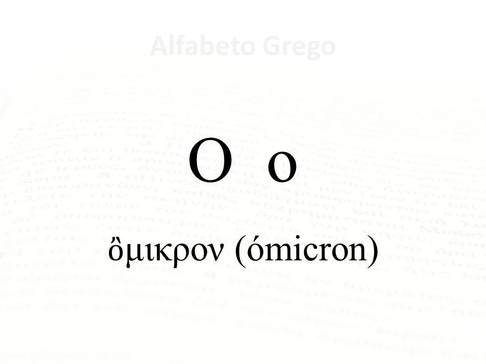 Ο ο ὂμικρον (ómicron) Alfabeto Grego Letra Nome da Letra Α α ἄλφα Β β