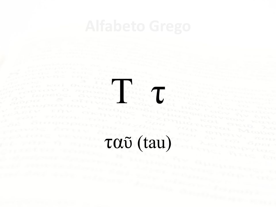 Τ τ ταῦ (tau) Alfabeto Grego Letra Nome da Letra Α α ἄλφα Β β βῆτα Γ γ