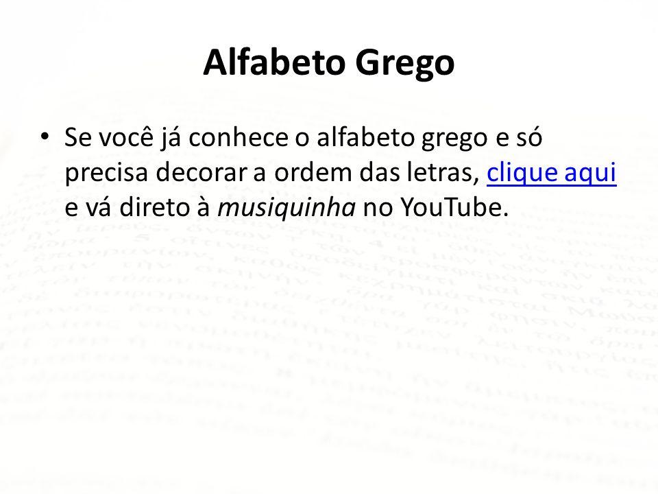 Alfabeto Grego Se você já conhece o alfabeto grego e só precisa decorar a ordem das letras, clique aqui e vá direto à musiquinha no YouTube.