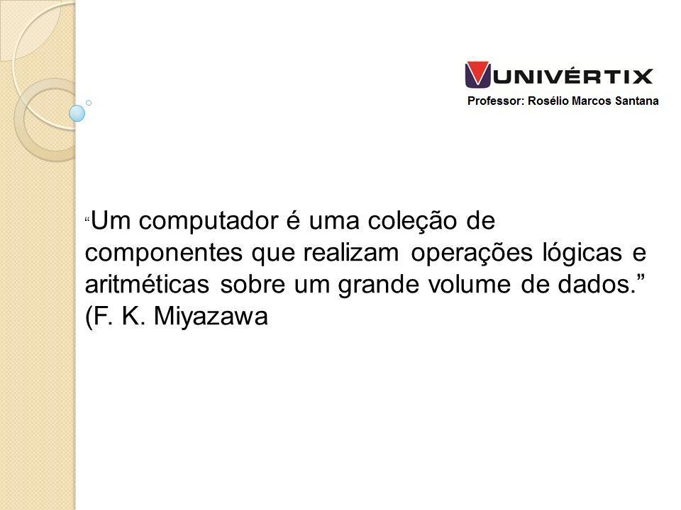 Um computador é uma coleção de componentes que realizam operações lógicas e aritméticas sobre um grande volume de dados. (F.