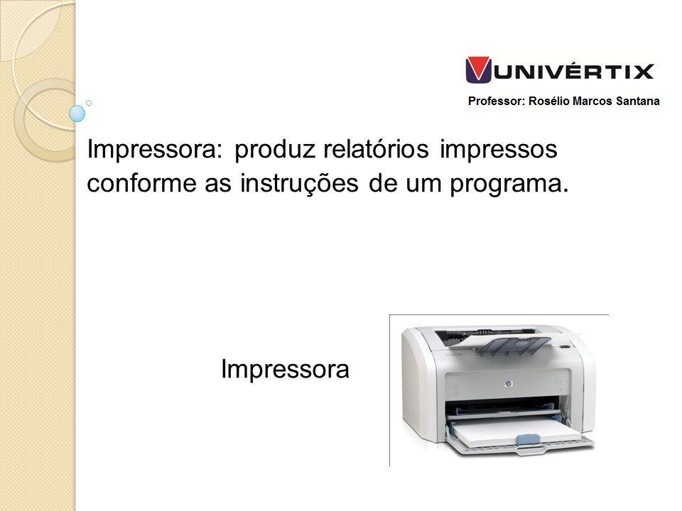 Impressora: produz relatórios impressos conforme as instruções de um programa.