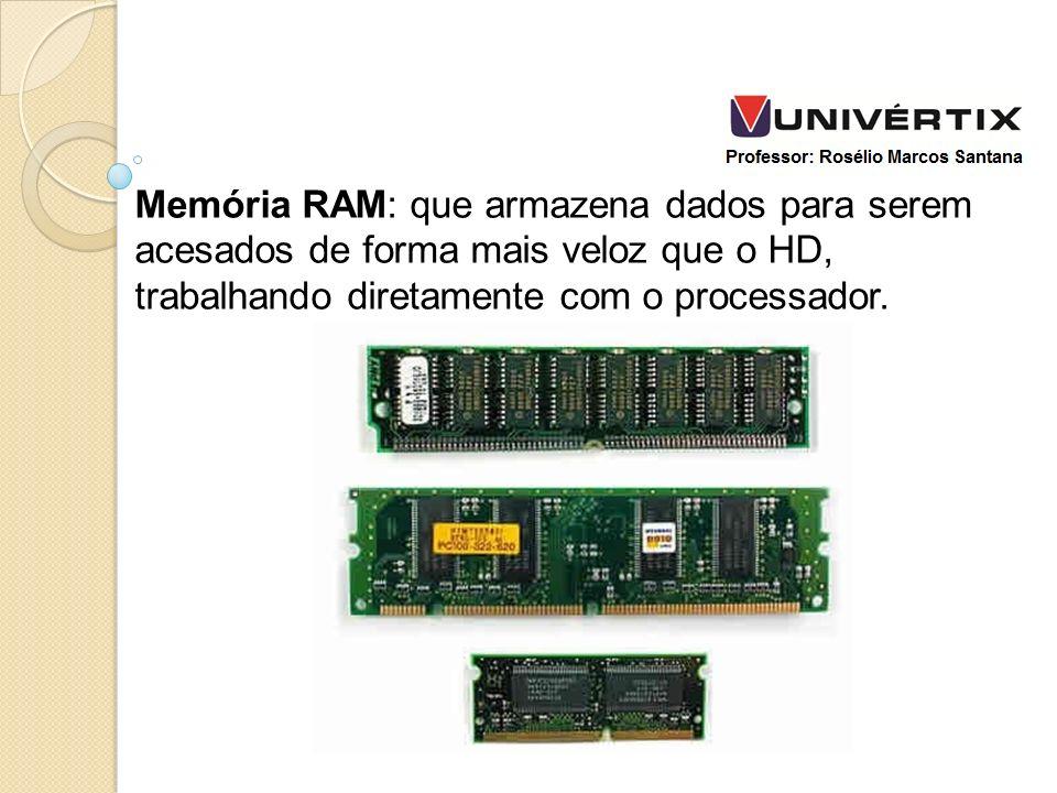 Memória RAM: que armazena dados para serem acesados de forma mais veloz que o HD, trabalhando diretamente com o processador.