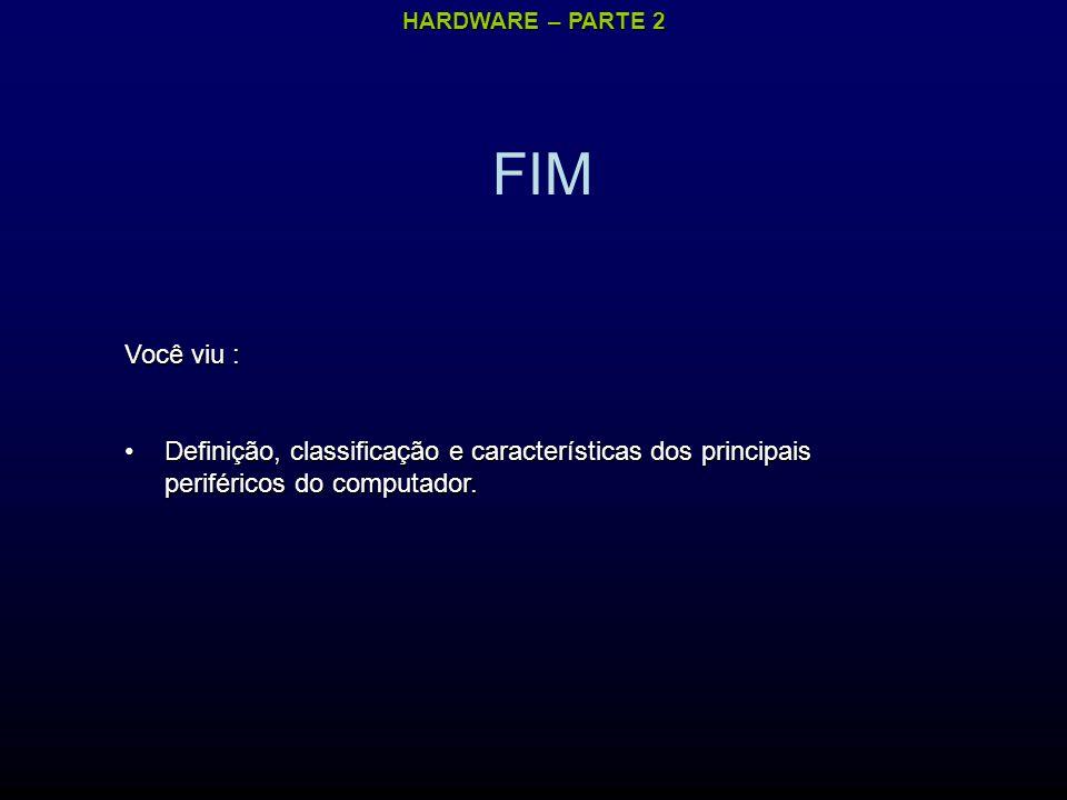 FIM Você viu : Definição, classificação e características dos principais periféricos do computador.