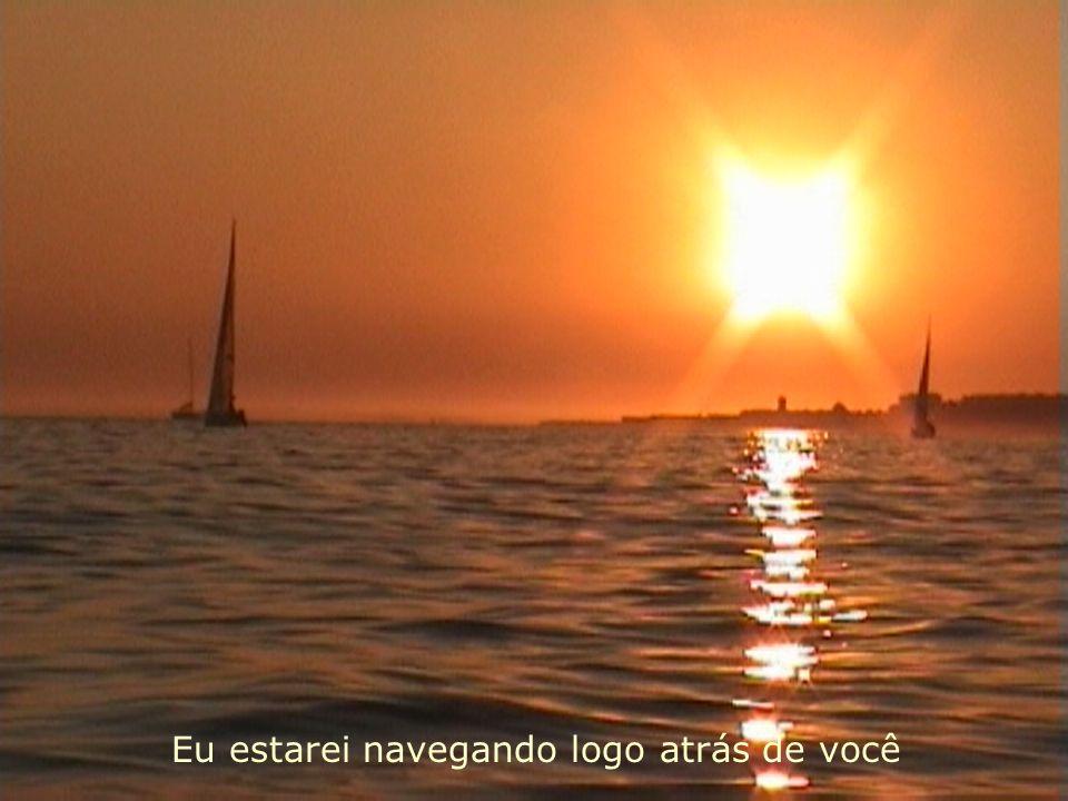 Eu estarei navegando logo atrás de você