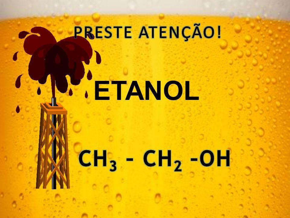 PRESTE ATENÇÃO! ETANOL CH3 – CH2 –OH