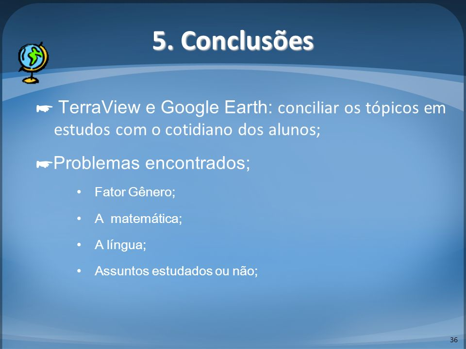 5. Conclusões ☛ TerraView e Google Earth: conciliar os tópicos em estudos com o cotidiano dos alunos;