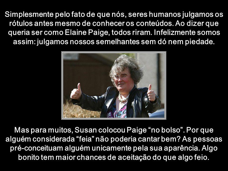 Simplesmente pelo fato de que nós, seres humanos julgamos os rótulos antes mesmo de conhecer os conteúdos. Ao dizer que queria ser como Elaine Paige, todos riram. Infelizmente somos assim: julgamos nossos semelhantes sem dó nem piedade.