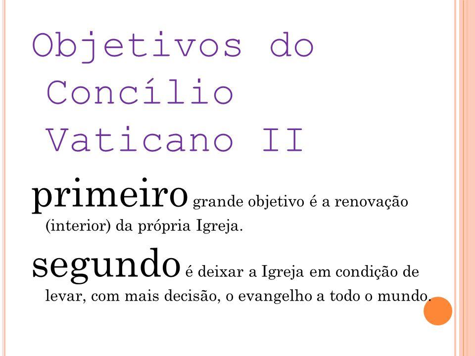 Objetivos do Concílio Vaticano II primeiro grande objetivo é a renovação (interior) da própria Igreja.