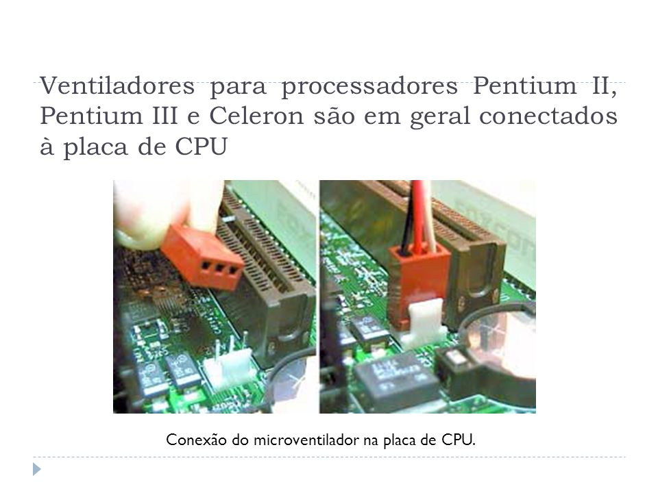 Ventiladores para processadores Pentium II, Pentium III e Celeron são em geral conectados à placa de CPU