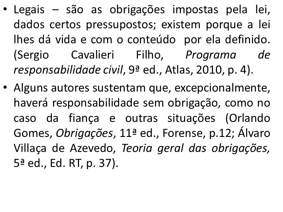 Legais – são as obrigações impostas pela lei, dados certos pressupostos; existem porque a lei lhes dá vida e com o conteúdo por ela definido. (Sergio Cavalieri Filho, Programa de responsabilidade civil, 9ª ed., Atlas, 2010, p. 4).