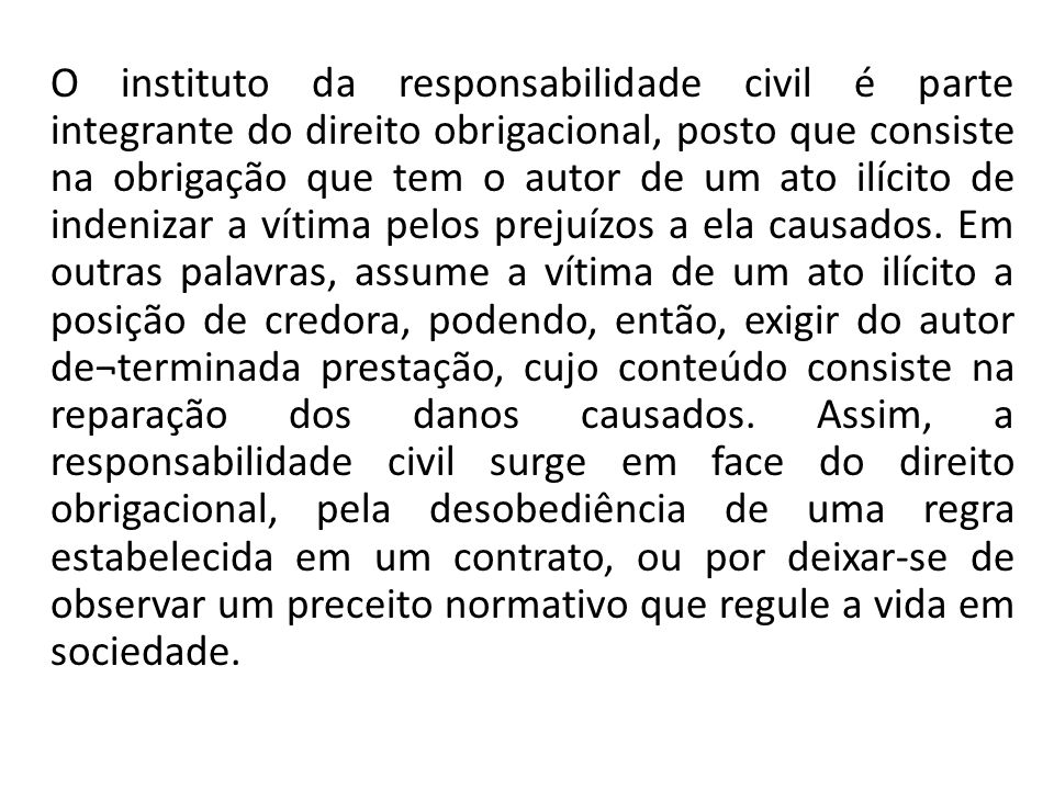 O instituto da responsabilidade civil é parte integrante do direito obrigacional, posto que consiste na obrigação que tem o autor de um ato ilícito de indenizar a vítima pelos prejuízos a ela causados.
