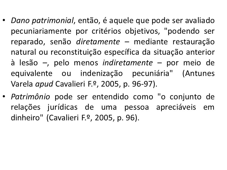 Dano patrimonial, então, é aquele que pode ser avaliado pecuniariamente por critérios objetivos, podendo ser reparado, senão diretamente – mediante restauração natural ou reconstituição específica da situação anterior à lesão –, pelo menos indiretamente – por meio de equivalente ou indenização pecuniária (Antunes Varela apud Cavalieri F.º, 2005, p. 96-97).