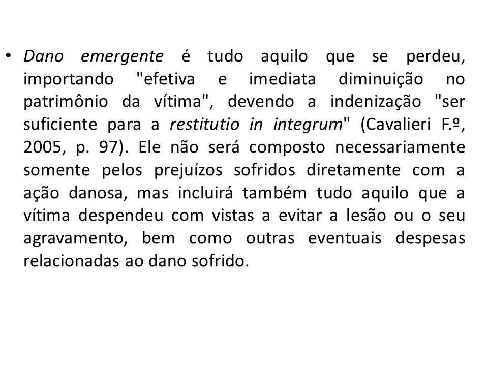 Dano emergente é tudo aquilo que se perdeu, importando efetiva e imediata diminuição no patrimônio da vítima , devendo a indenização ser suficiente para a restitutio in integrum (Cavalieri F.º, 2005, p.
