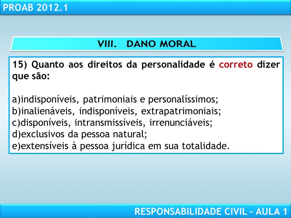 VIII. DANO MORAL 15) Quanto aos direitos da personalidade é correto dizer que são: indisponíveis, patrimoniais e personalíssimos;