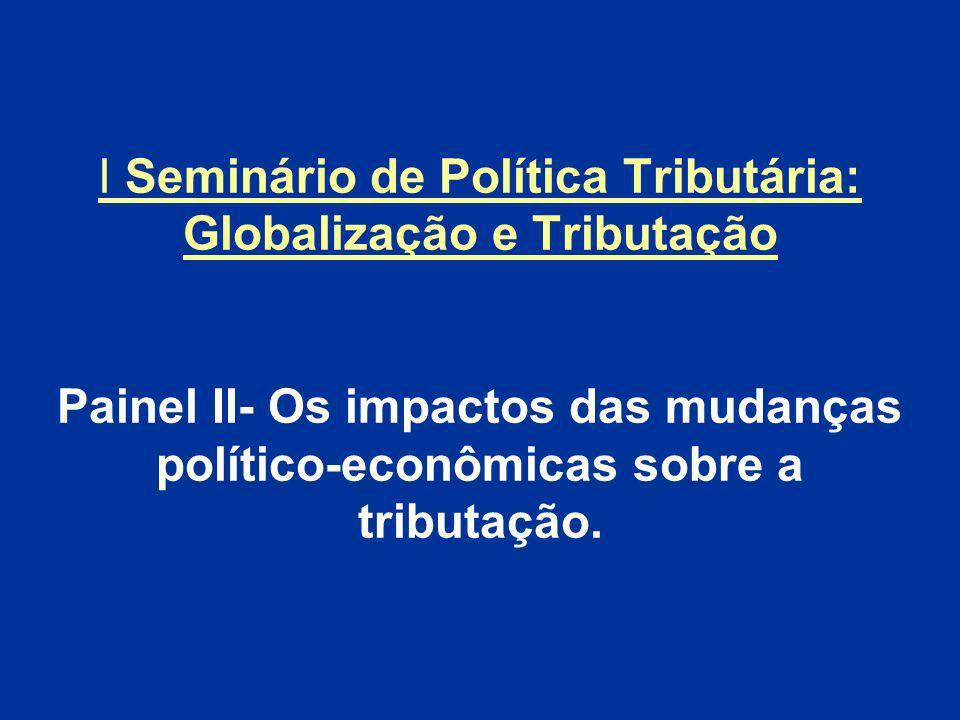 I Seminário de Política Tributária: Globalização e Tributação Painel II- Os impactos das mudanças político-econômicas sobre a tributação.