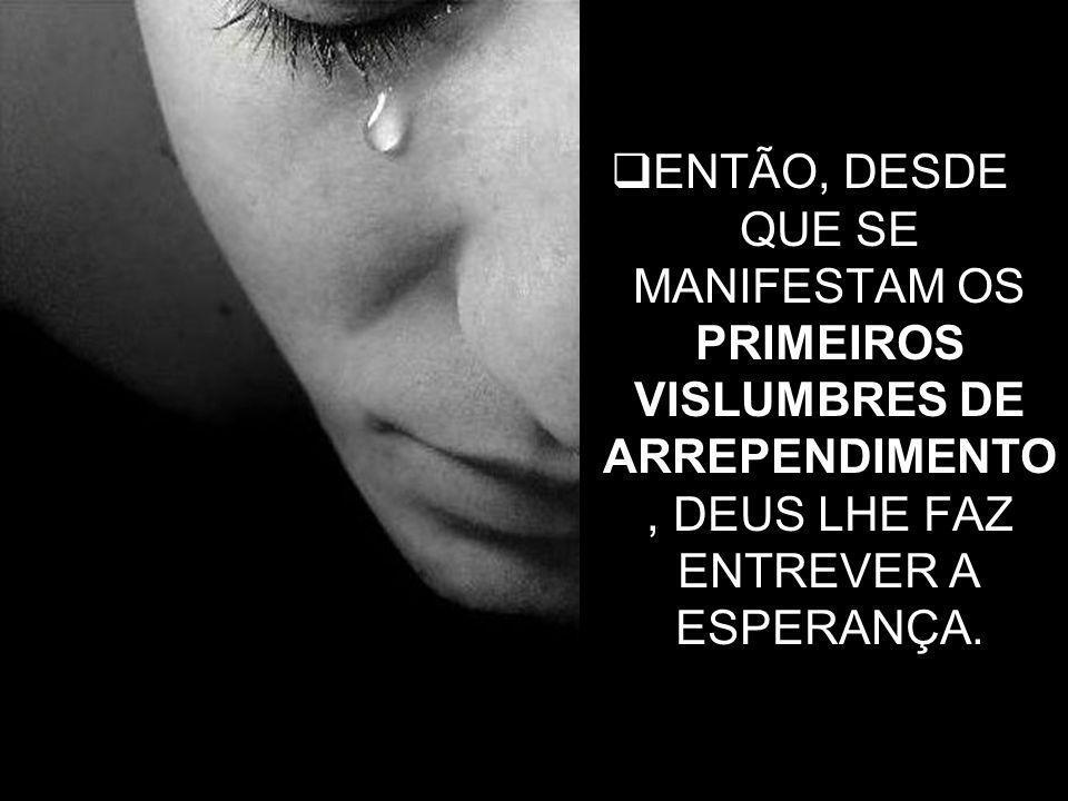 ENTÃO, DESDE QUE SE MANIFESTAM OS PRIMEIROS VISLUMBRES DE ARREPENDIMENTO, DEUS LHE FAZ ENTREVER A ESPERANÇA.