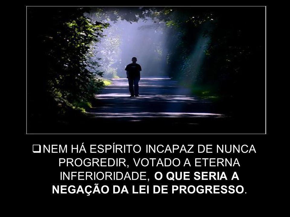 NEM HÁ ESPÍRITO INCAPAZ DE NUNCA PROGREDIR, VOTADO A ETERNA INFERIORIDADE, O QUE SERIA A NEGAÇÃO DA LEI DE PROGRESSO.