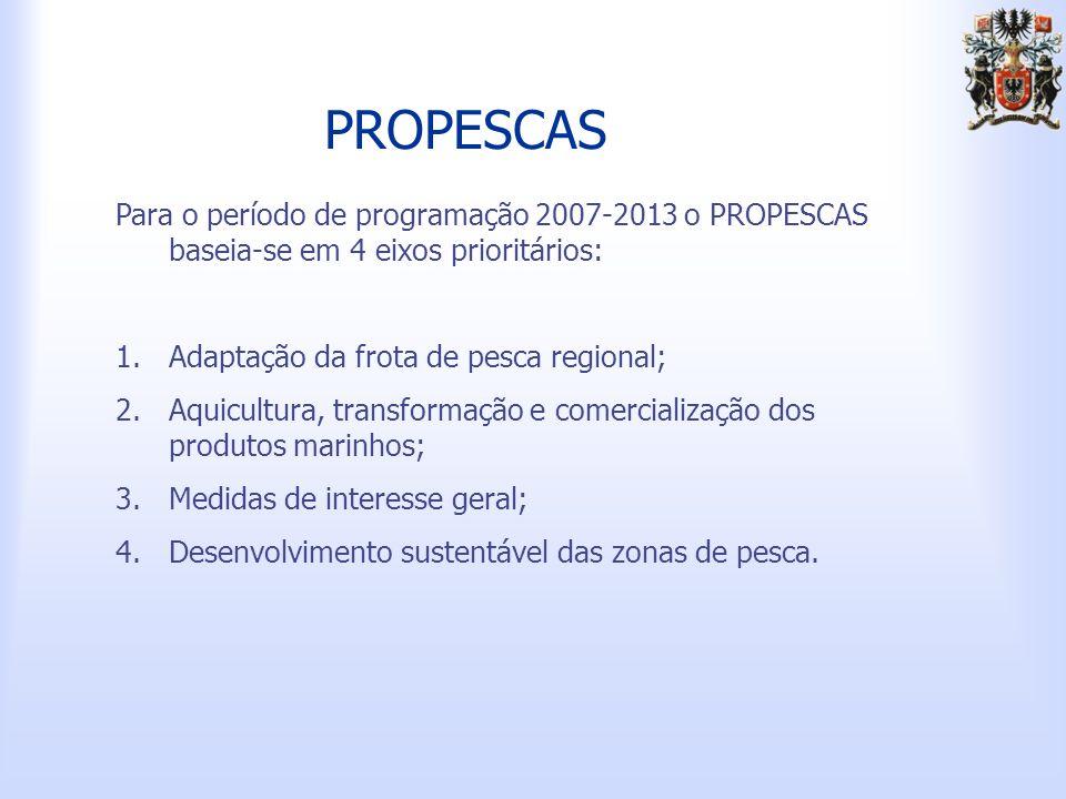 PROPESCAS Para o período de programação 2007-2013 o PROPESCAS baseia-se em 4 eixos prioritários: Adaptação da frota de pesca regional;