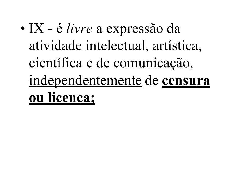 IX - é livre a expressão da atividade intelectual, artística, científica e de comunicação, independentemente de censura ou licença;