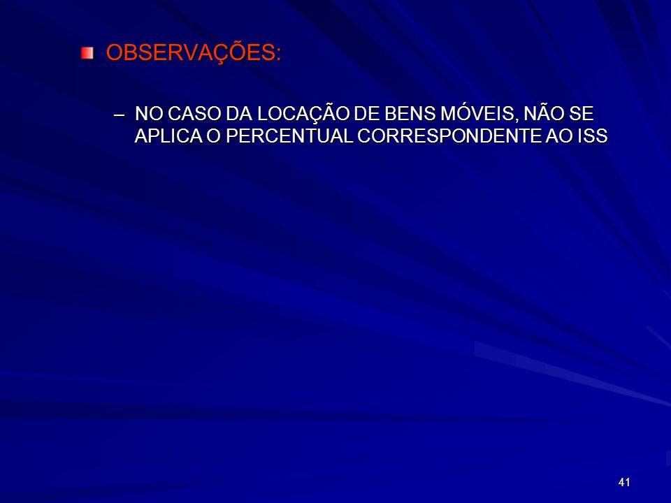 OBSERVAÇÕES: NO CASO DA LOCAÇÃO DE BENS MÓVEIS, NÃO SE APLICA O PERCENTUAL CORRESPONDENTE AO ISS