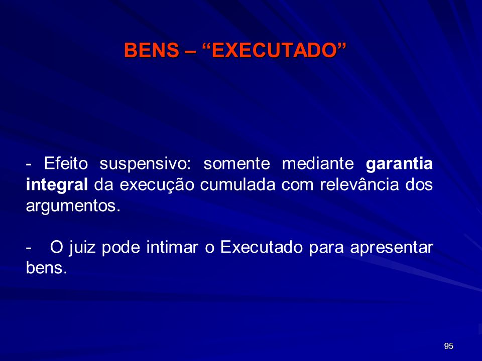 BENS – EXECUTADO - Efeito suspensivo: somente mediante garantia integral da execução cumulada com relevância dos argumentos.