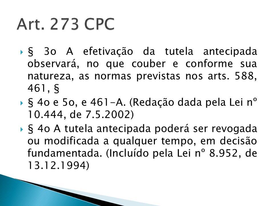 Art. 273 CPC § 3o A efetivação da tutela antecipada observará, no que couber e conforme sua natureza, as normas previstas nos arts. 588, 461, §