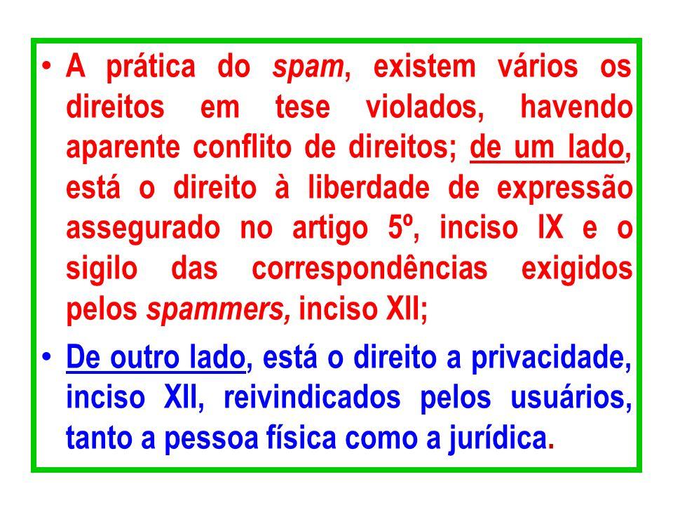 A prática do spam, existem vários os direitos em tese violados, havendo aparente conflito de direitos; de um lado, está o direito à liberdade de expressão assegurado no artigo 5º, inciso IX e o sigilo das correspondências exigidos pelos spammers, inciso XII;