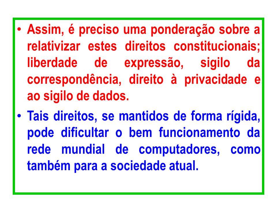 Assim, é preciso uma ponderação sobre a relativizar estes direitos constitucionais; liberdade de expressão, sigilo da correspondência, direito à privacidade e ao sigilo de dados.