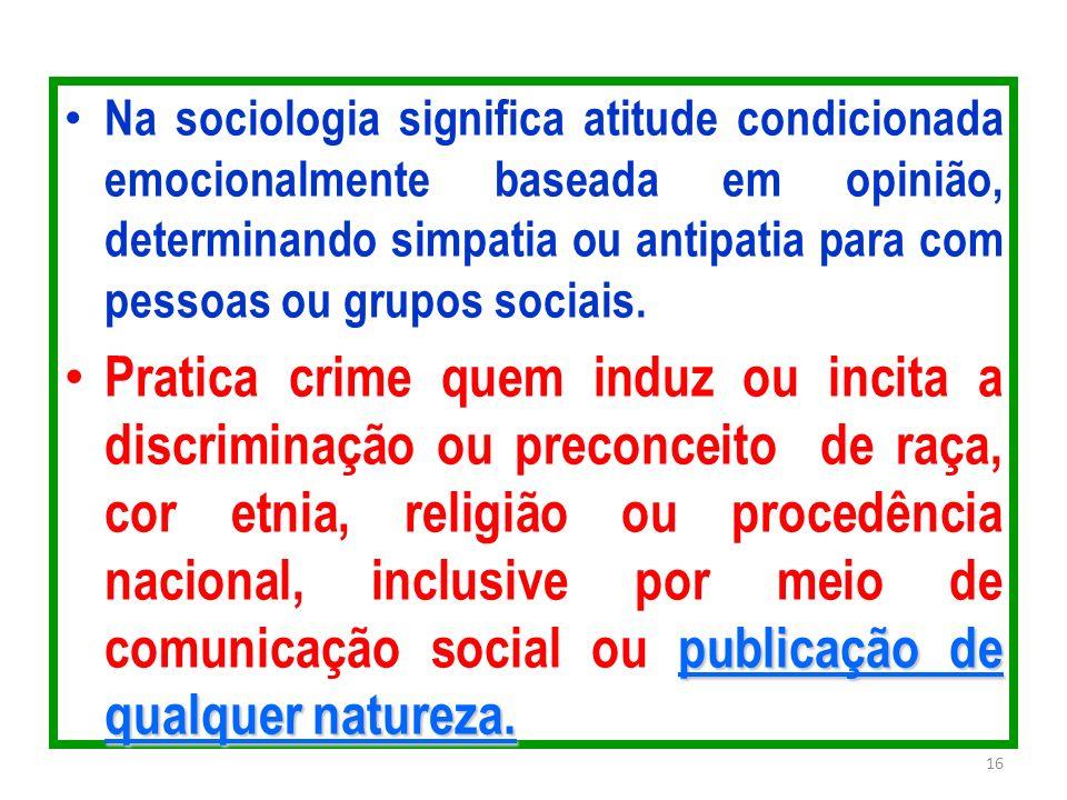 Na sociologia significa atitude condicionada emocionalmente baseada em opinião, determinando simpatia ou antipatia para com pessoas ou grupos sociais.
