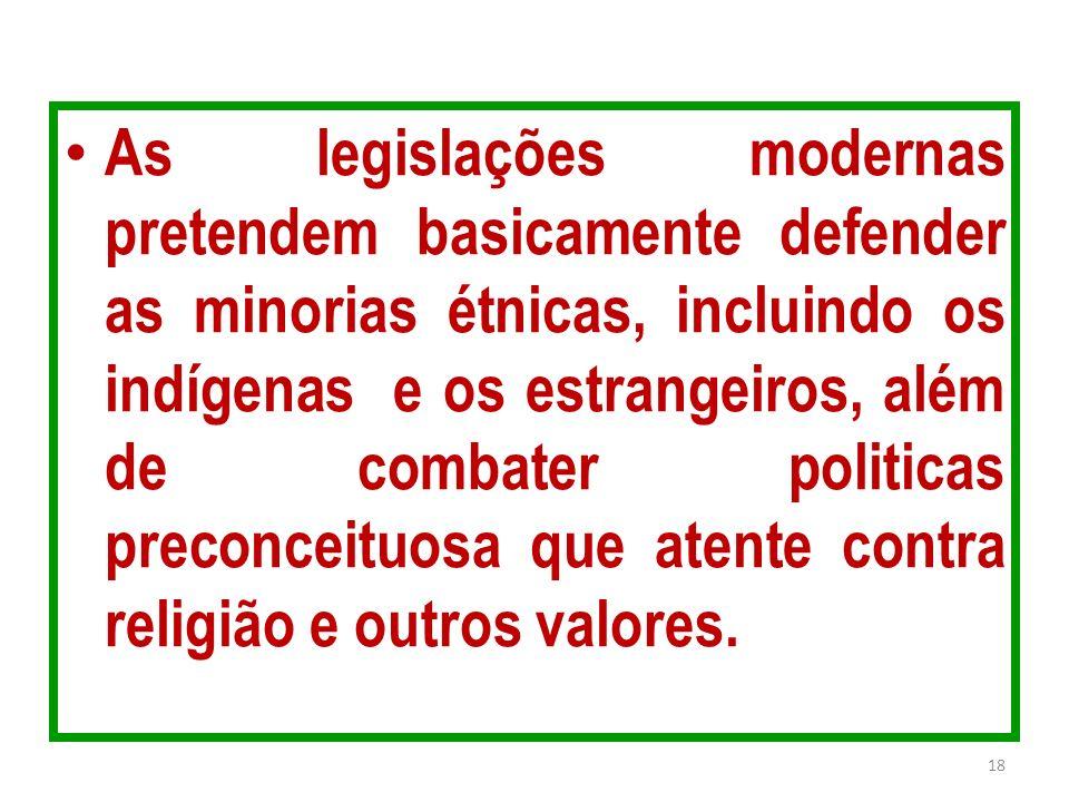 As legislações modernas pretendem basicamente defender as minorias étnicas, incluindo os indígenas e os estrangeiros, além de combater politicas preconceituosa que atente contra religião e outros valores.