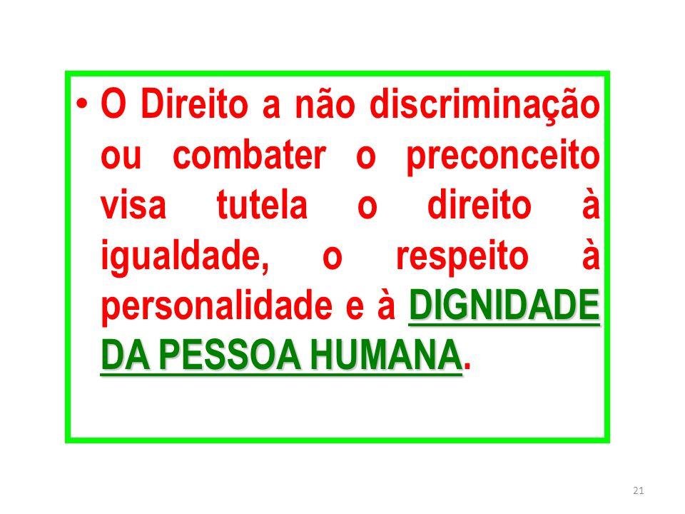 O Direito a não discriminação ou combater o preconceito visa tutela o direito à igualdade, o respeito à personalidade e à DIGNIDADE DA PESSOA HUMANA.