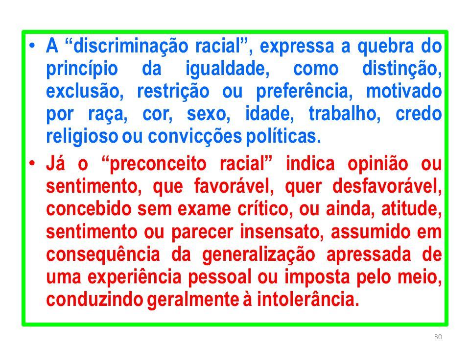 A discriminação racial , expressa a quebra do princípio da igualdade, como distinção, exclusão, restrição ou preferência, motivado por raça, cor, sexo, idade, trabalho, credo religioso ou convicções políticas.