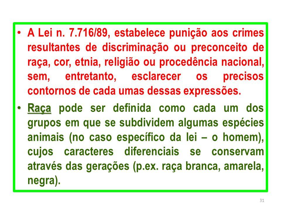 A Lei n. 7.716/89, estabelece punição aos crimes resultantes de discriminação ou preconceito de raça, cor, etnia, religião ou procedência nacional, sem, entretanto, esclarecer os precisos contornos de cada umas dessas expressões.