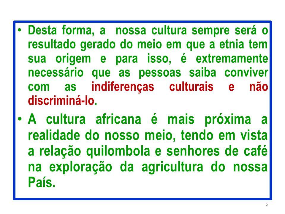 Desta forma, a nossa cultura sempre será o resultado gerado do meio em que a etnia tem sua origem e para isso, é extremamente necessário que as pessoas saiba conviver com as indiferenças culturais e não discriminá-lo.