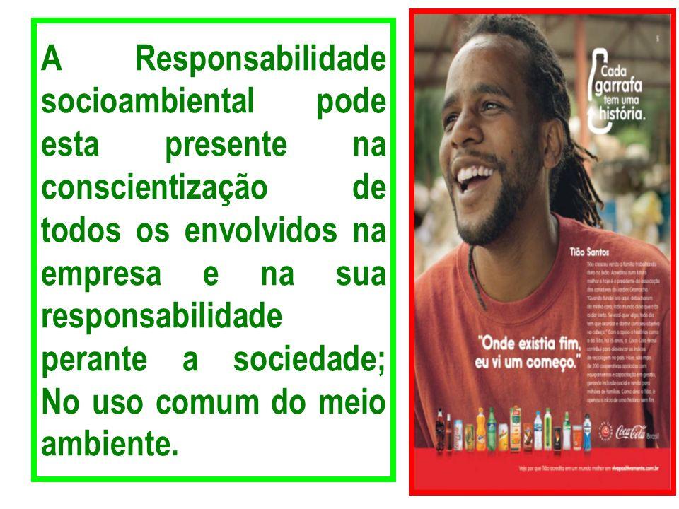 A Responsabilidade socioambiental pode esta presente na conscientização de todos os envolvidos na empresa e na sua responsabilidade perante a sociedade; No uso comum do meio ambiente.