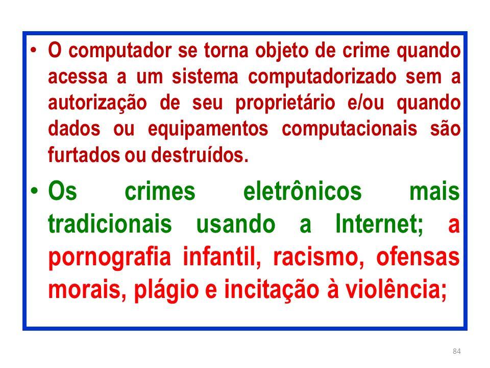 O computador se torna objeto de crime quando acessa a um sistema computadorizado sem a autorização de seu proprietário e/ou quando dados ou equipamentos computacionais são furtados ou destruídos.