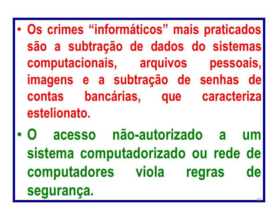 Os crimes informáticos mais praticados são a subtração de dados do sistemas computacionais, arquivos pessoais, imagens e a subtração de senhas de contas bancárias, que caracteriza estelionato.