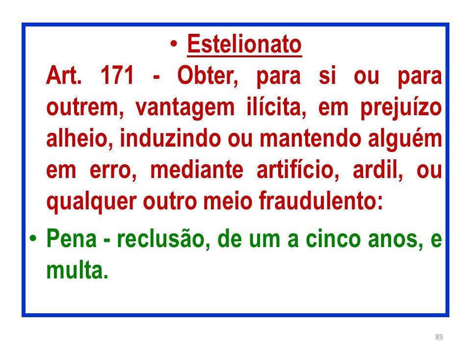 Estelionato Art. 171 - Obter, para si ou para outrem, vantagem ilícita, em prejuízo alheio, induzindo ou mantendo alguém em erro, mediante artifício, ardil, ou qualquer outro meio fraudulento: