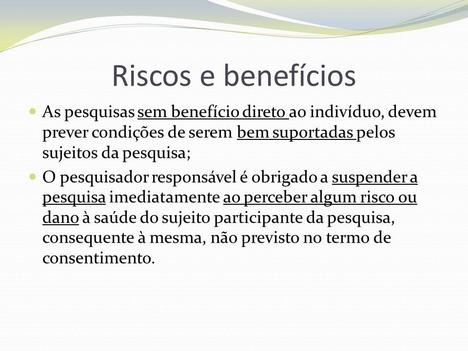 Riscos e benefícios As pesquisas sem benefício direto ao indivíduo, devem prever condições de serem bem suportadas pelos sujeitos da pesquisa;