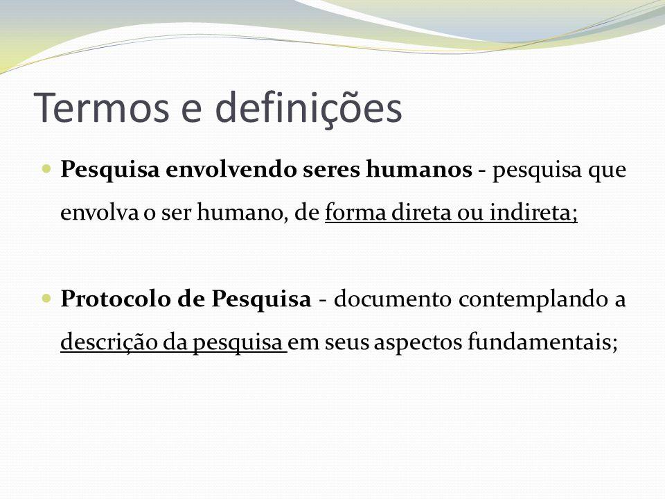 Termos e definições Pesquisa envolvendo seres humanos - pesquisa que envolva o ser humano, de forma direta ou indireta;