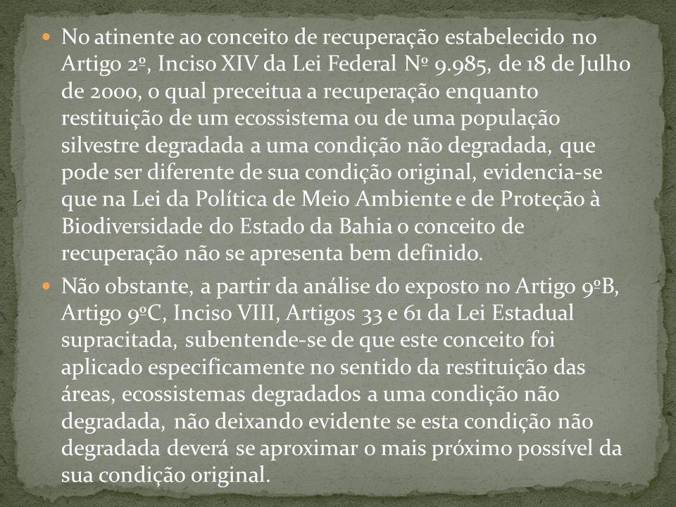 No atinente ao conceito de recuperação estabelecido no Artigo 2º, Inciso XIV da Lei Federal Nº 9.985, de 18 de Julho de 2000, o qual preceitua a recuperação enquanto restituição de um ecossistema ou de uma população silvestre degradada a uma condição não degradada, que pode ser diferente de sua condição original, evidencia-se que na Lei da Política de Meio Ambiente e de Proteção à Biodiversidade do Estado da Bahia o conceito de recuperação não se apresenta bem definido.