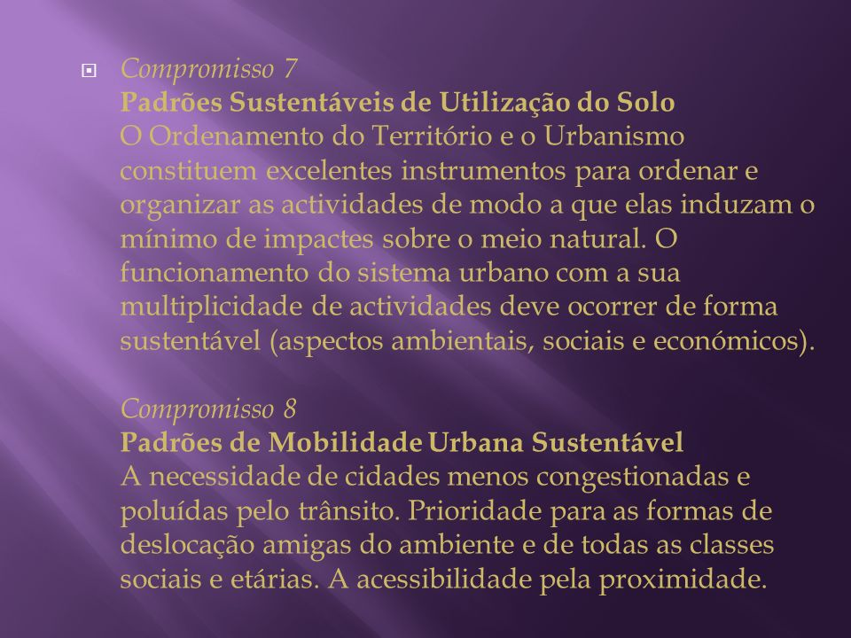 Compromisso 7 Padrões Sustentáveis de Utilização do Solo O Ordenamento do Território e o Urbanismo constituem excelentes instrumentos para ordenar e organizar as actividades de modo a que elas induzam o mínimo de impactes sobre o meio natural.